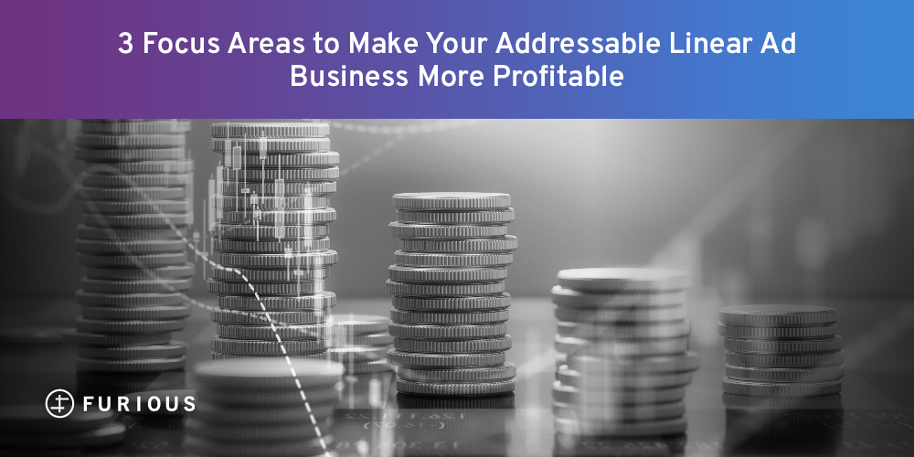 3 Focus Areas to Make Your Addressable Linear Ad Business More Profitable