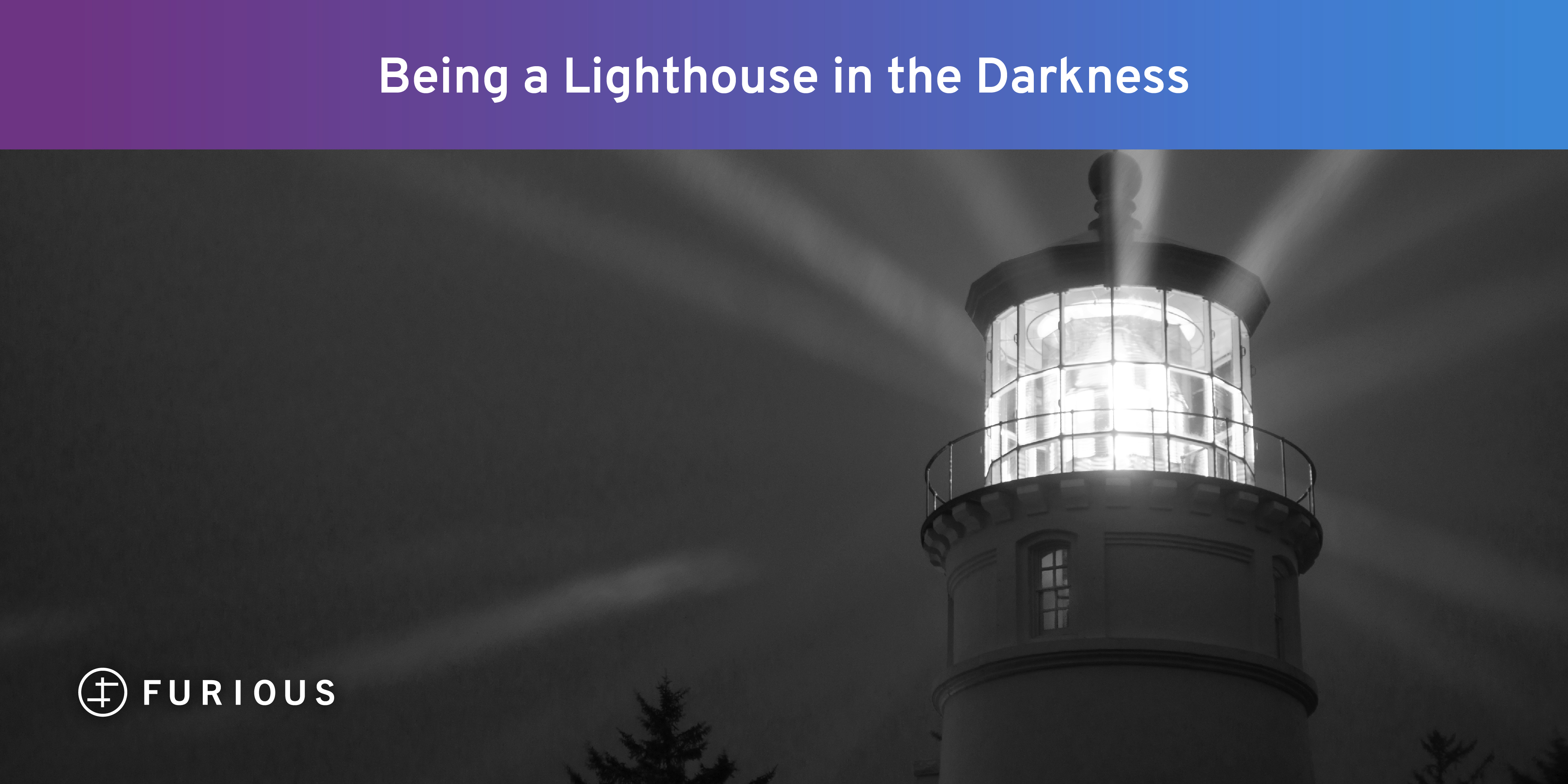Being a Lighthouse in the Darkness